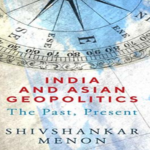 """Book, """"India And Asian Geopolitics: The Past, Present"""" By Shivshankar Menon Shows Light  At Modern India's Role In Asia's And The Broader World"""