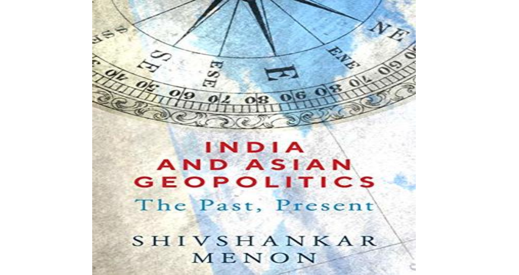 "Book, ""India And Asian Geopolitics: The Past, Present"" By Shivshankar Menon Shows Light  At Modern India's Role In Asia's And The Broader World"
